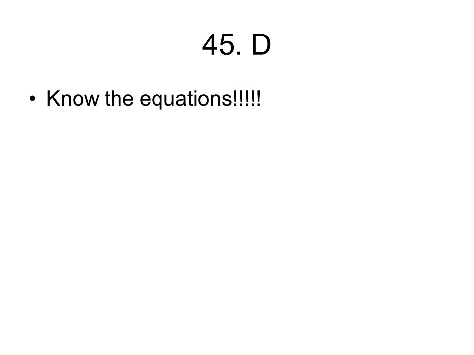 45. D Know the equations!!!!!