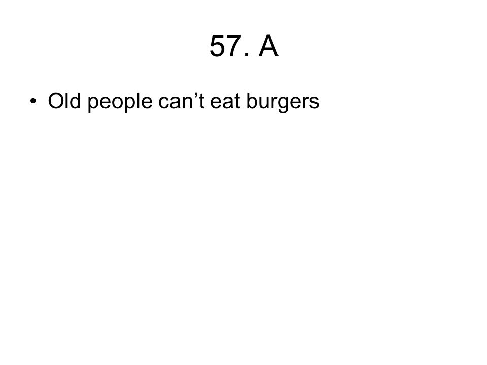 57. A Old people can't eat burgers