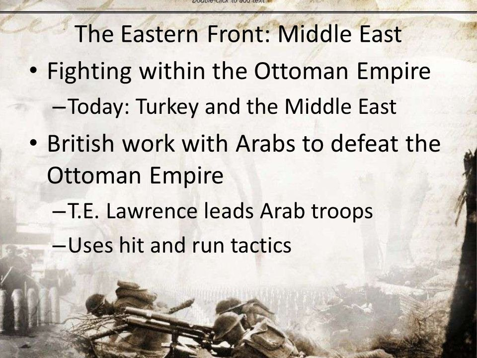 The Eastern Front: Middle East Fighting within the Ottoman Empire – Today: Turkey and the Middle East British work with Arabs to defeat the Ottoman Empire – T.E.