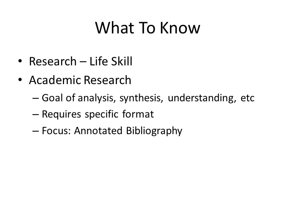 What To Know Research – Life Skill Academic Research – Goal of analysis, synthesis, understanding, etc – Requires specific format – Focus: Annotated Bibliography