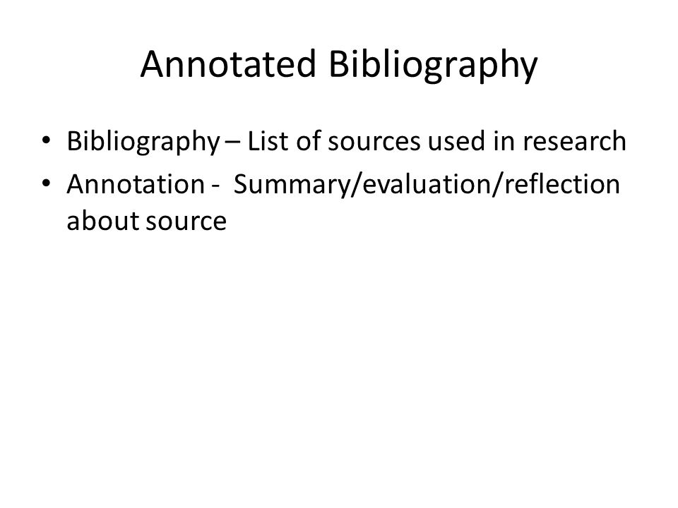 Annotated Bibliography Bibliography – List of sources used in research Annotation - Summary/evaluation/reflection about source