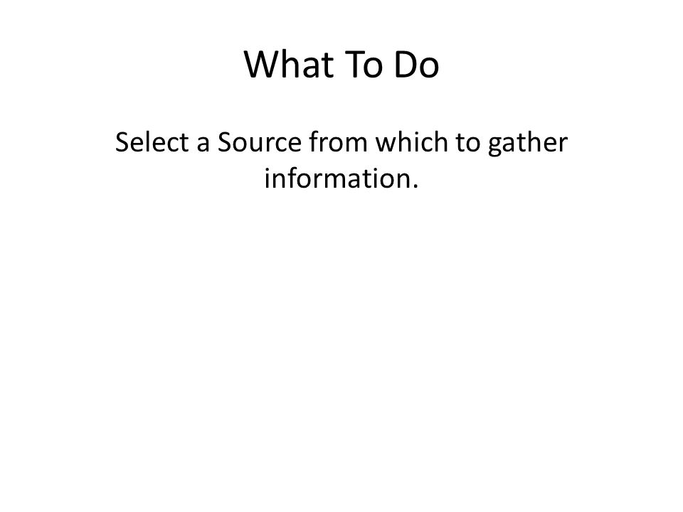 What To Do Select a Source from which to gather information.