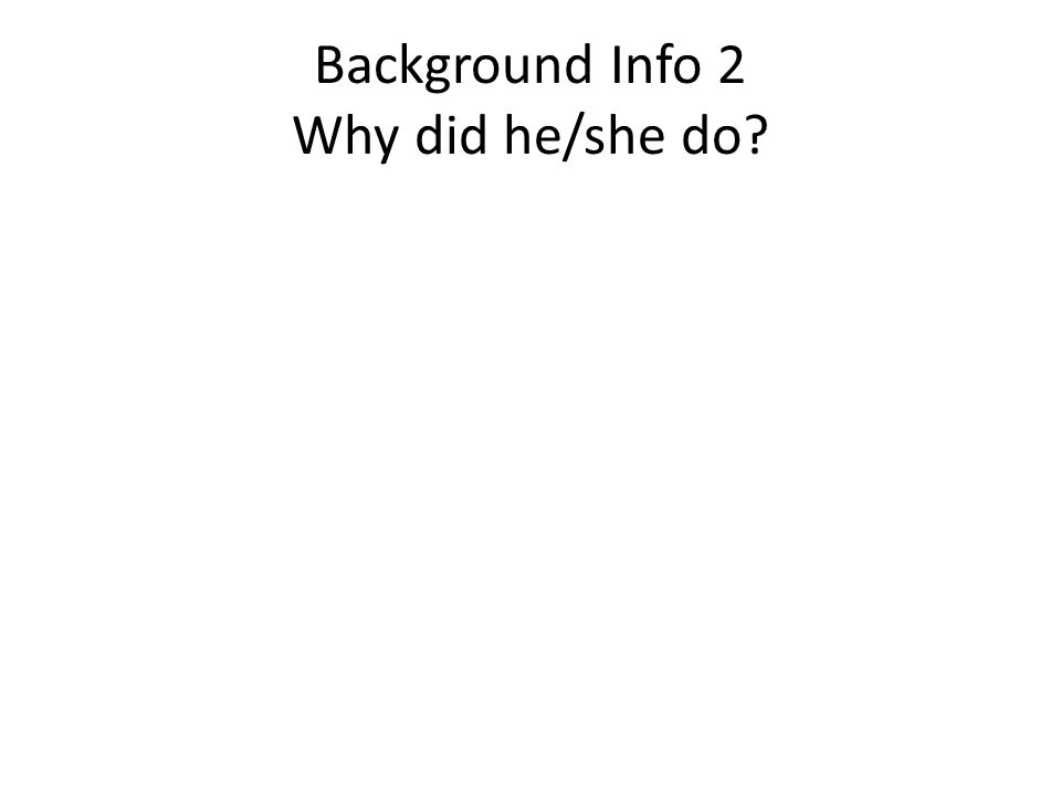Background Info 2 Why did he/she do