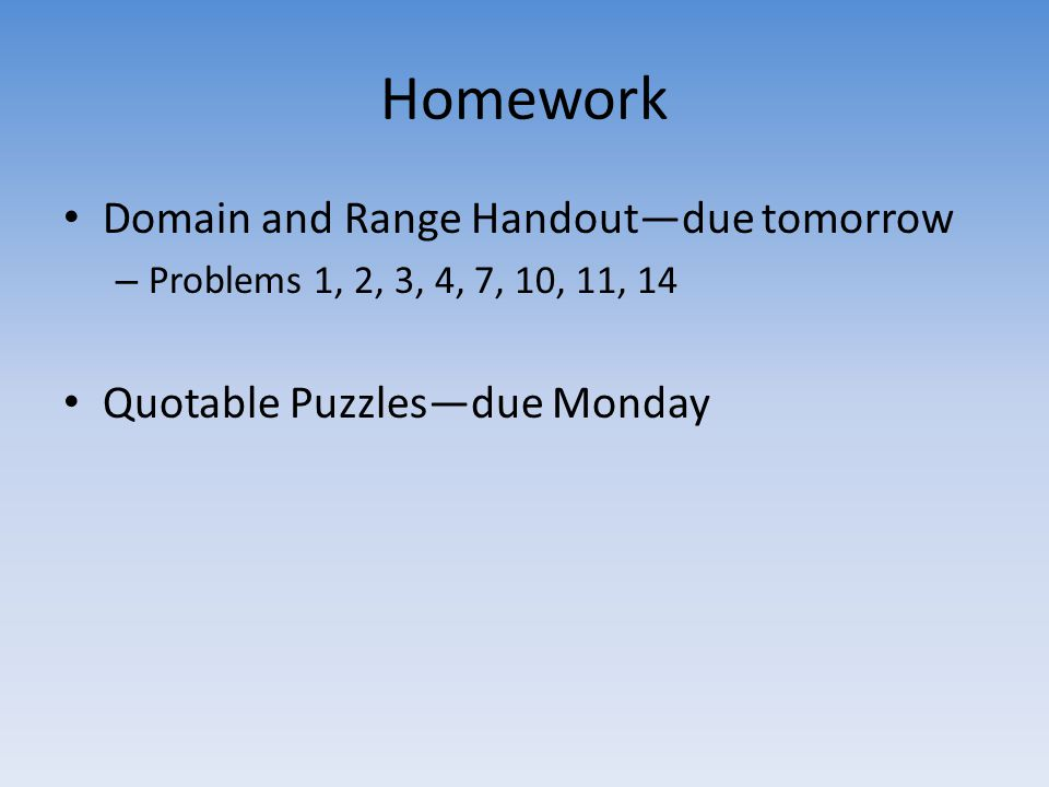 Homework Domain and Range Handout—due tomorrow – Problems 1, 2, 3, 4, 7, 10, 11, 14 Quotable Puzzles—due Monday