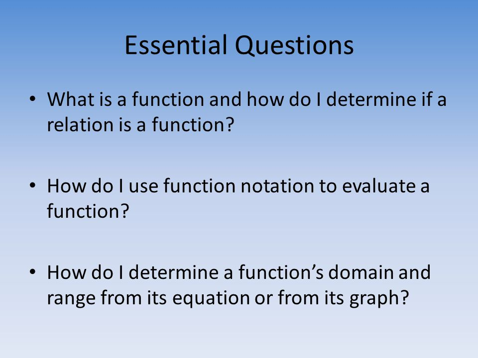 Essential Questions What is a function and how do I determine if a relation is a function.