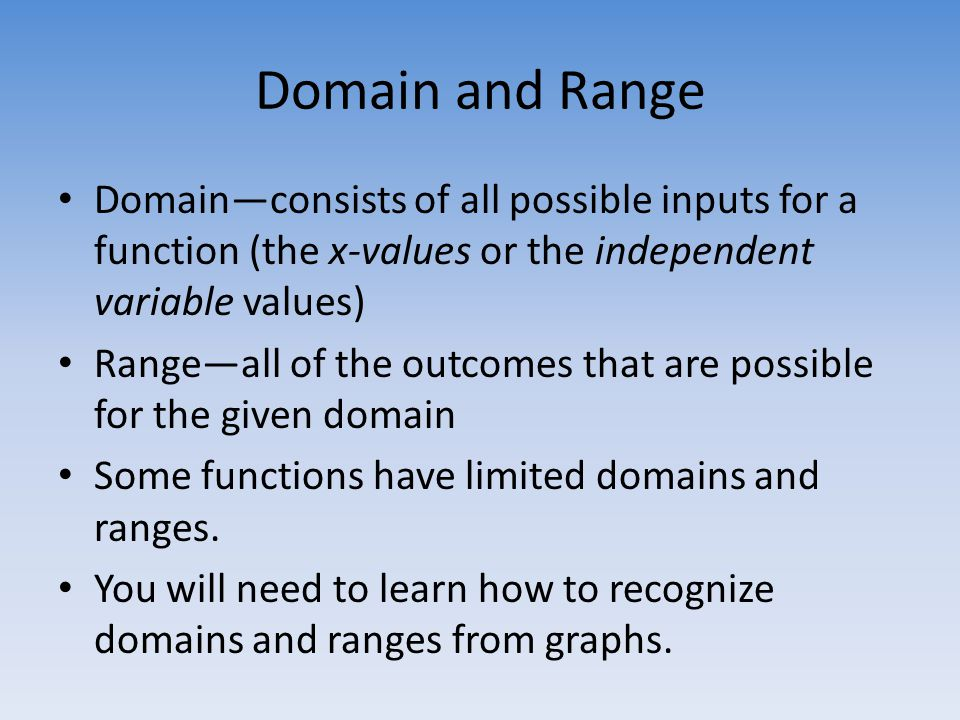 Domain and Range Domain—consists of all possible inputs for a function (the x-values or the independent variable values) Range—all of the outcomes that are possible for the given domain Some functions have limited domains and ranges.