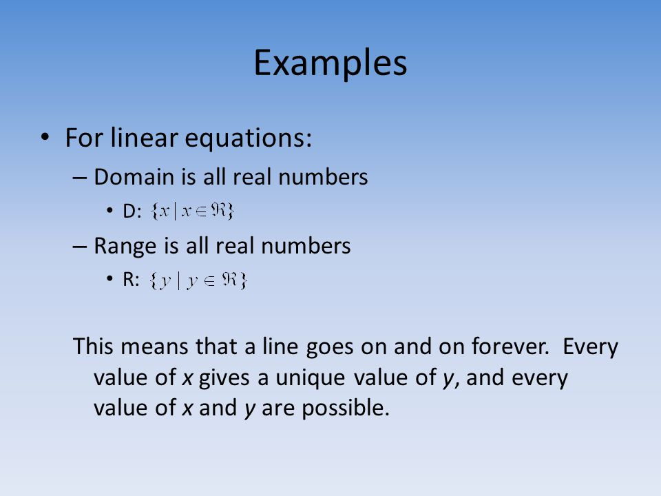 Examples For linear equations: – Domain is all real numbers D: – Range is all real numbers R: This means that a line goes on and on forever.