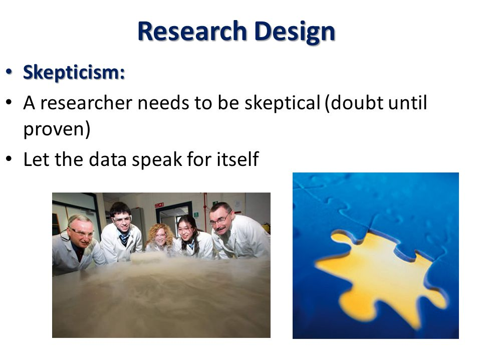 Research Design Skepticism: Skepticism: A researcher needs to be skeptical (doubt until proven) Let the data speak for itself