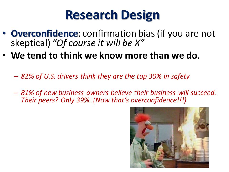 Research Design Overconfidence Overconfidence: confirmation bias (if you are not skeptical) Of course it will be X We tend to think we know more than we do.