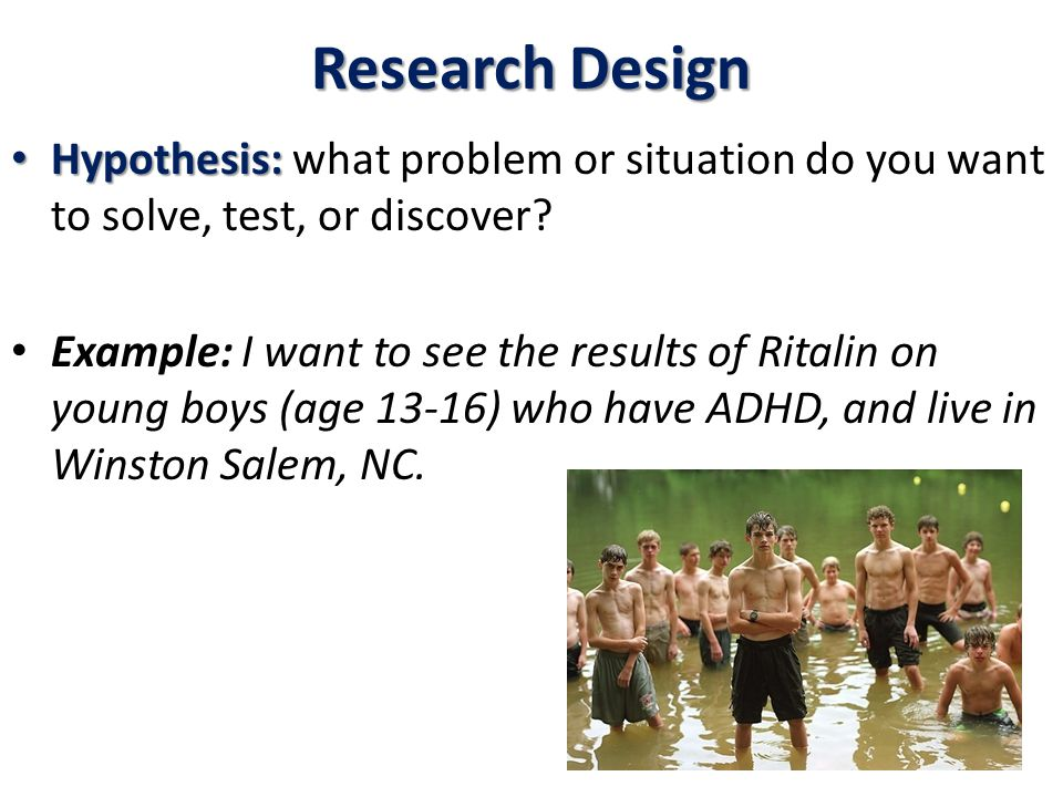 Research Design Hypothesis: Hypothesis: what problem or situation do you want to solve, test, or discover.