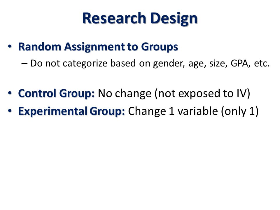 Research Design Random Assignment to Groups Random Assignment to Groups – Do not categorize based on gender, age, size, GPA, etc.