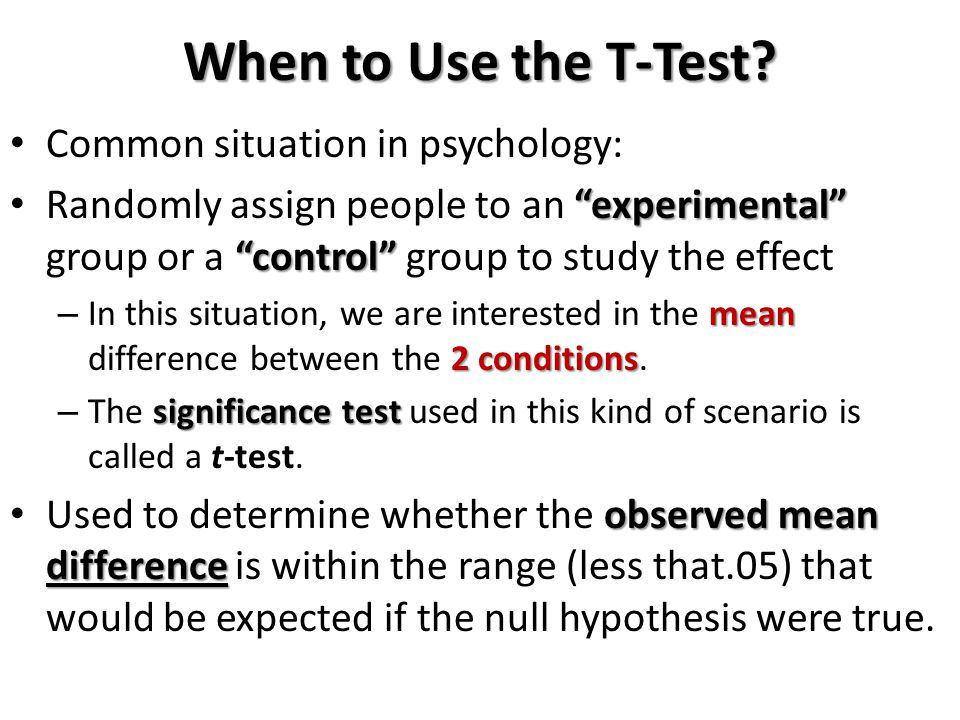 Common situation in psychology: experimental control Randomly assign people to an experimental group or a control group to study the effect mean 2 conditions – In this situation, we are interested in the mean difference between the 2 conditions.