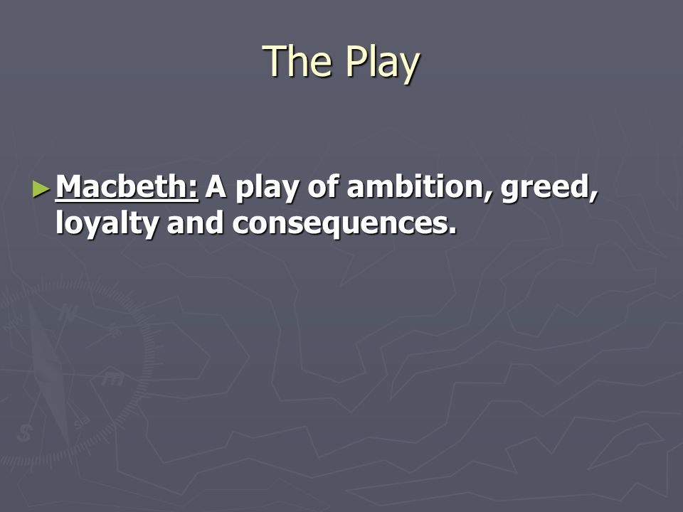 The Play ► Macbeth: A play of ambition, greed, loyalty and consequences.