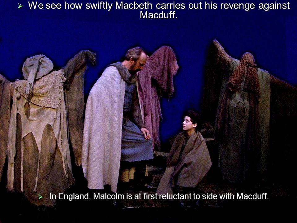  We see how swiftly Macbeth carries out his revenge against Macduff.