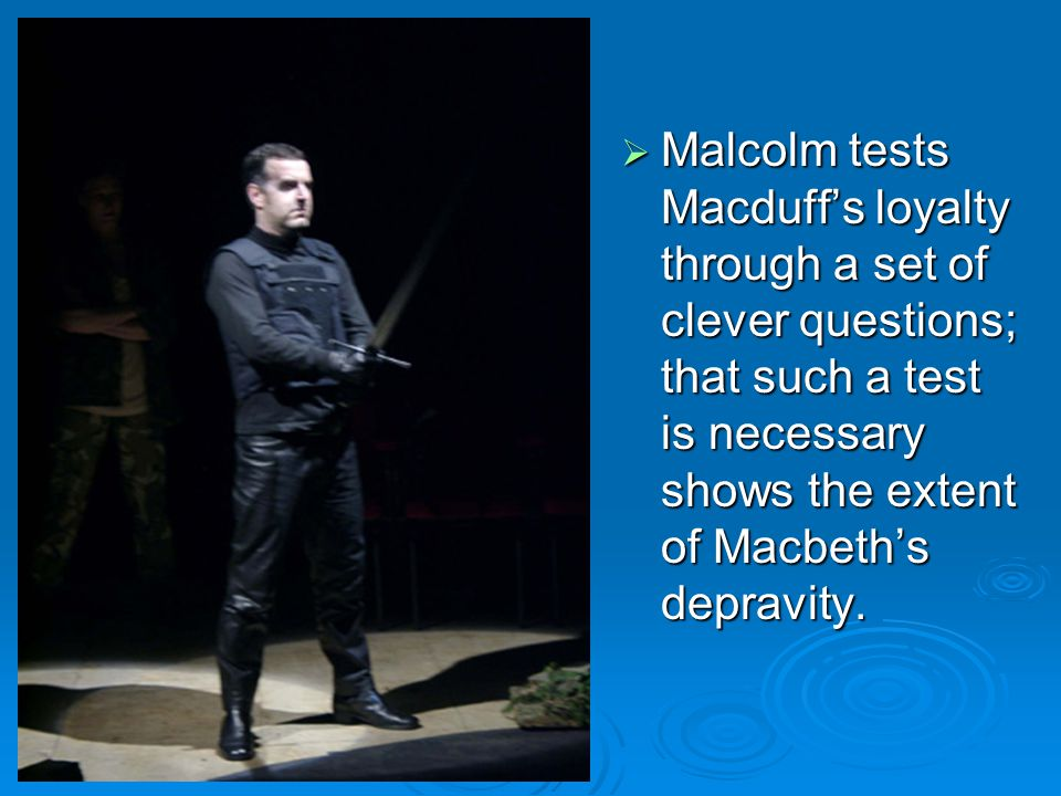  Malcolm tests Macduff's loyalty through a set of clever questions; that such a test is necessary shows the extent of Macbeth's depravity.