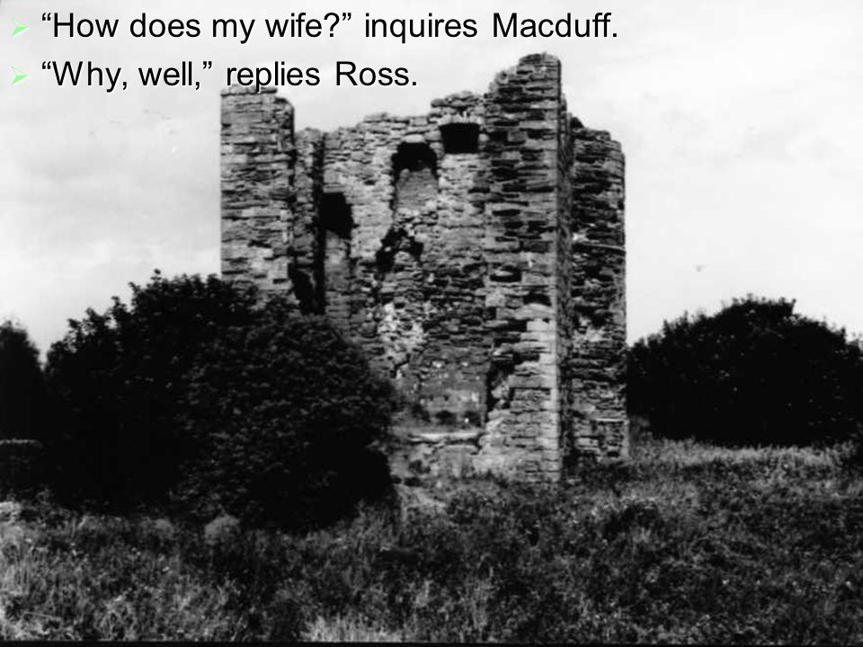  How does my wife inquires Macduff.  Why, well, replies Ross.
