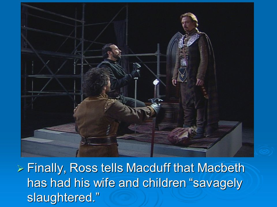  Finally, Ross tells Macduff that Macbeth has had his wife and children savagely slaughtered.