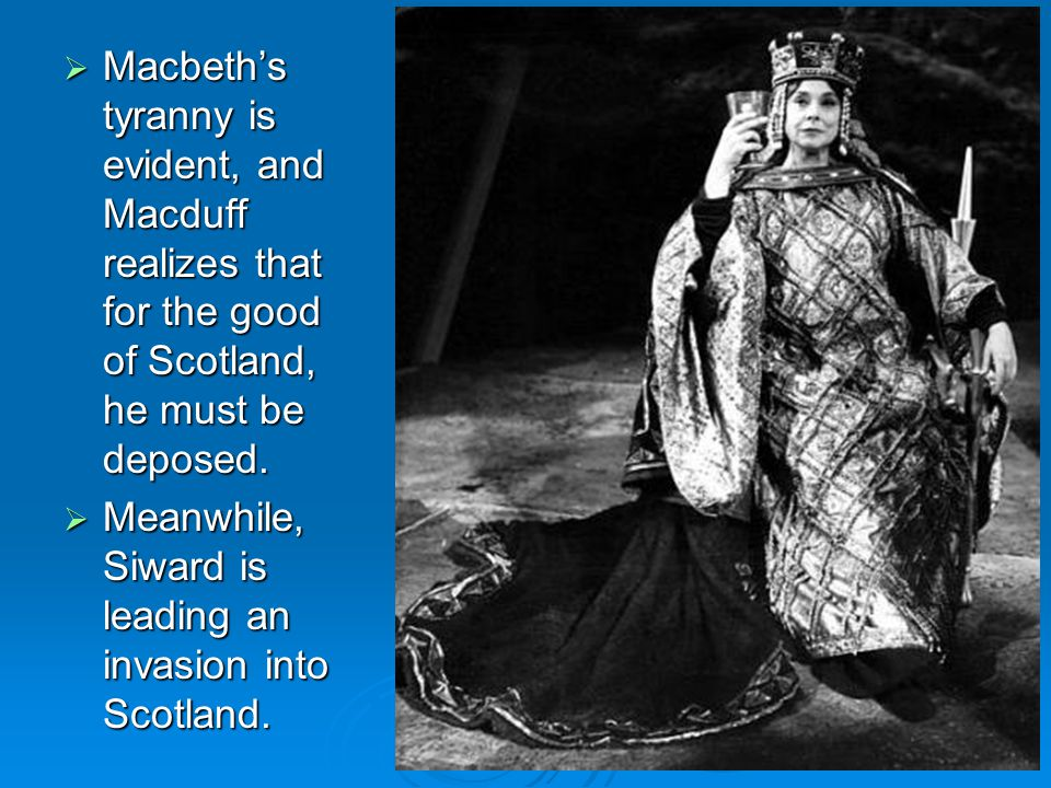  Macbeth's tyranny is evident, and Macduff realizes that for the good of Scotland, he must be deposed.