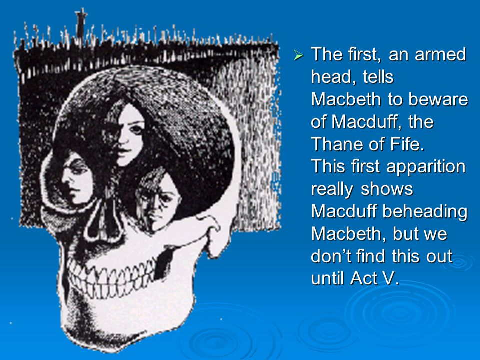  The first, an armed head, tells Macbeth to beware of Macduff, the Thane of Fife.