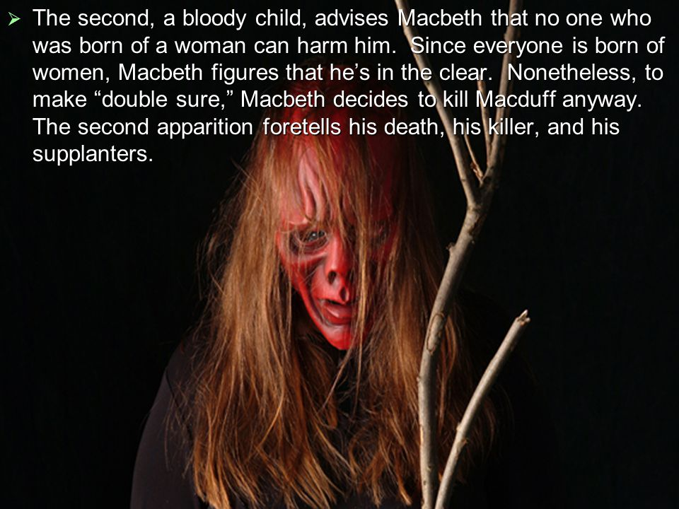  The second, a bloody child, advises Macbeth that no one who was born of a woman can harm him.