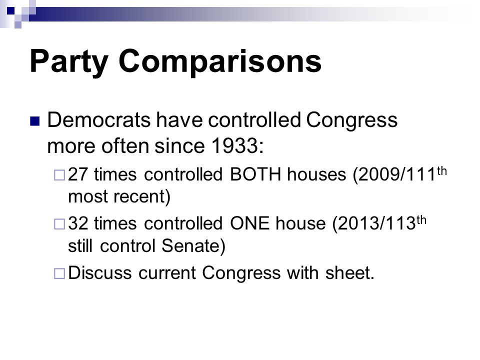 Party Comparisons Democrats have controlled Congress more often since 1933:  27 times controlled BOTH houses (2009/111 th most recent)  32 times controlled ONE house (2013/113 th still control Senate)  Discuss current Congress with sheet.
