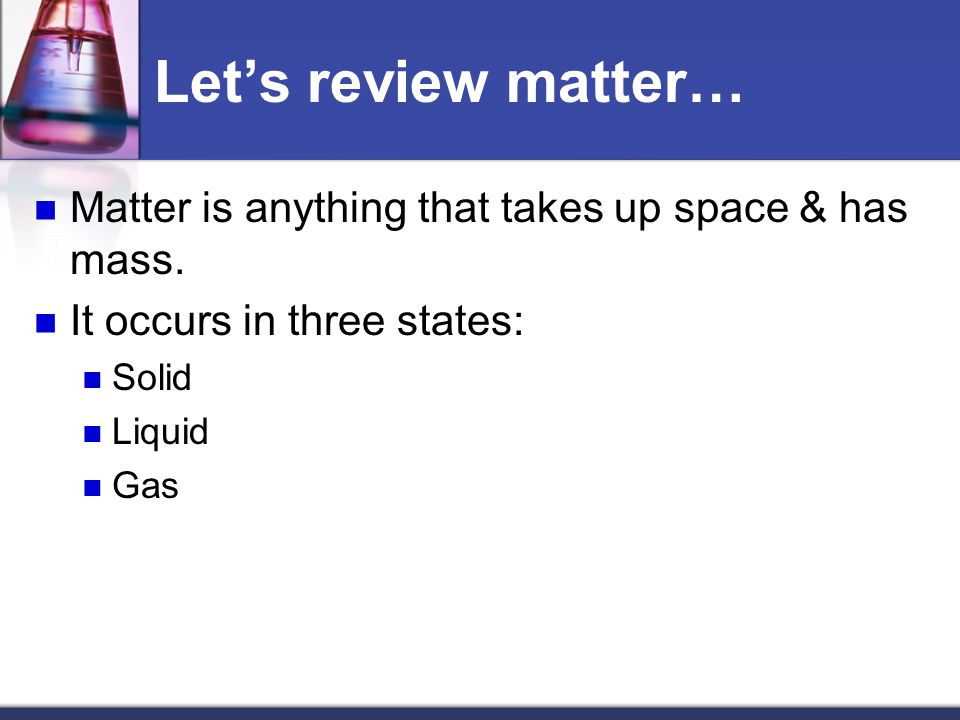 Let's review matter… Matter is anything that takes up space & has mass.