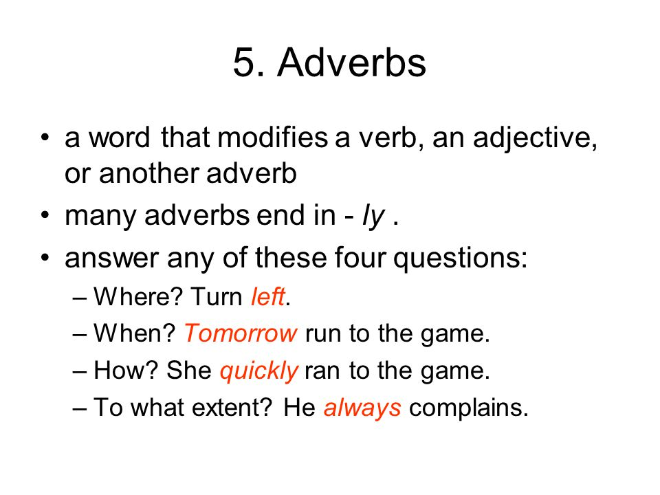 5. Adverbs a word that modifies a verb, an adjective, or another adverb many adverbs end in - ly.