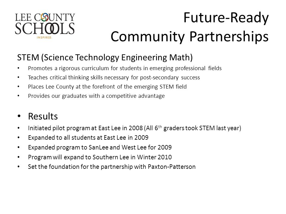 Future-Ready Community Partnerships STEM (Science Technology Engineering Math) Promotes a rigorous curriculum for students in emerging professional fields Teaches critical thinking skills necessary for post-secondary success Places Lee County at the forefront of the emerging STEM field Provides our graduates with a competitive advantage Results Initiated pilot program at East Lee in 2008 (All 6 th graders took STEM last year) Expanded to all students at East Lee in 2009 Expanded program to SanLee and West Lee for 2009 Program will expand to Southern Lee in Winter 2010 Set the foundation for the partnership with Paxton-Patterson