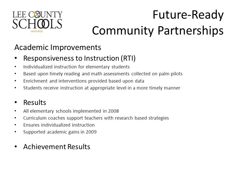 Future-Ready Community Partnerships Academic Improvements Responsiveness to Instruction (RTI) Individualized instruction for elementary students Based upon timely reading and math assessments collected on palm pilots Enrichment and interventions provided based upon data Students receive instruction at appropriate level in a more timely manner Results All elementary schools implemented in 2008 Curriculum coaches support teachers with research based strategies Ensures individualized instruction Supported academic gains in 2009 Achievement Results