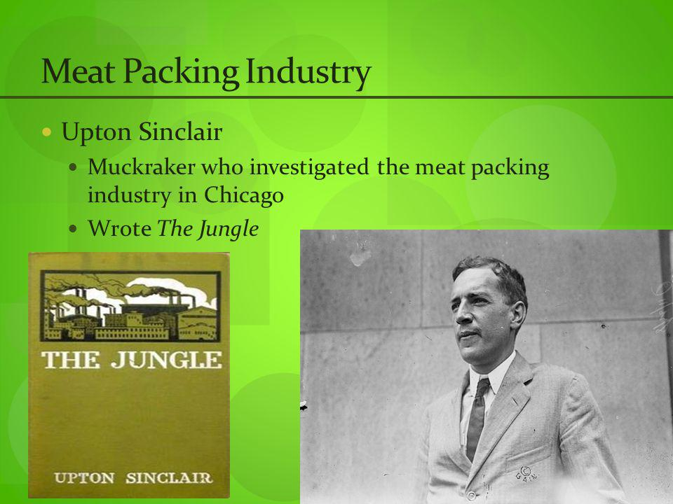 Meat Packing Industry Upton Sinclair Muckraker who investigated the meat packing industry in Chicago Wrote The Jungle