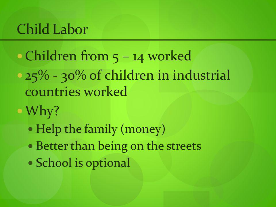 Child Labor Children from 5 – 14 worked 25% - 30% of children in industrial countries worked Why.