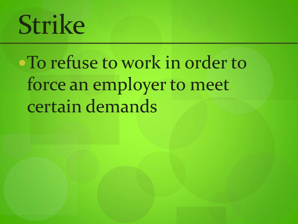 Strike To refuse to work in order to force an employer to meet certain demands