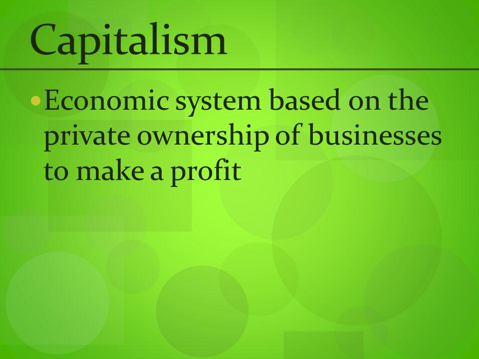 Capitalism Economic system based on the private ownership of businesses to make a profit