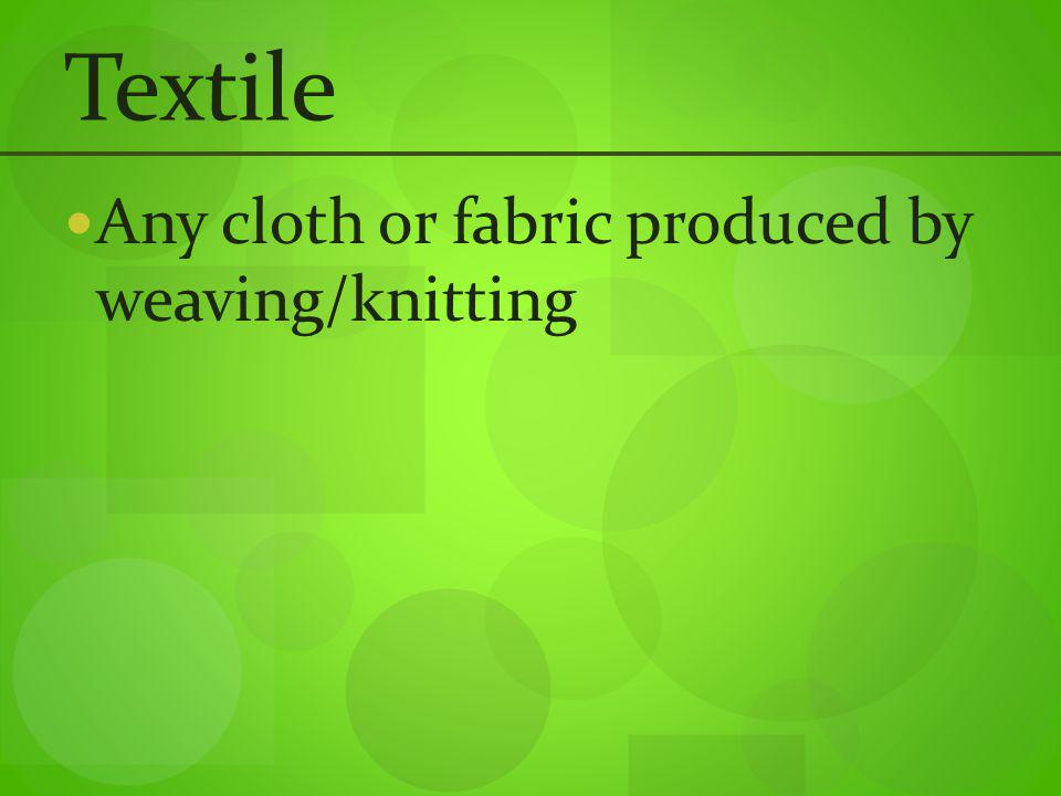 Textile Any cloth or fabric produced by weaving/knitting