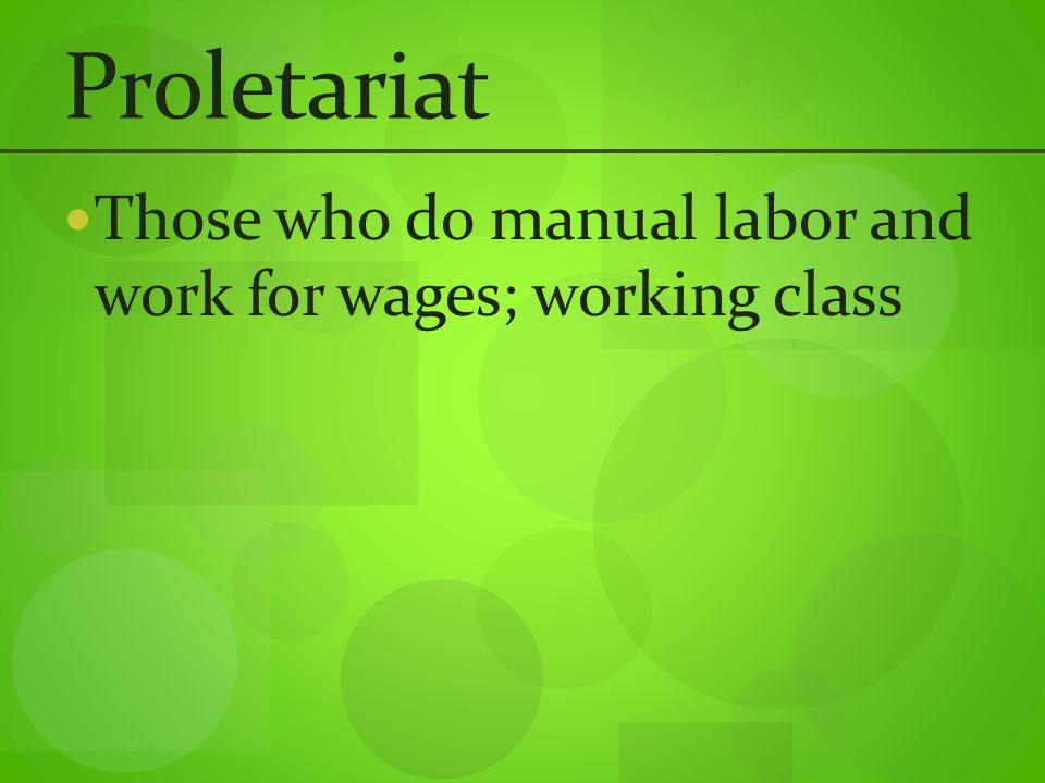 Proletariat Those who do manual labor and work for wages; working class