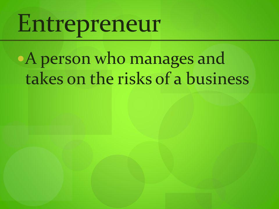 Entrepreneur A person who manages and takes on the risks of a business
