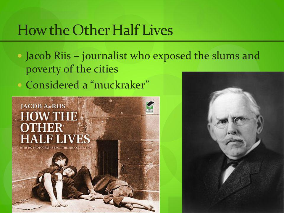 How the Other Half Lives Jacob Riis – journalist who exposed the slums and poverty of the cities Considered a muckraker