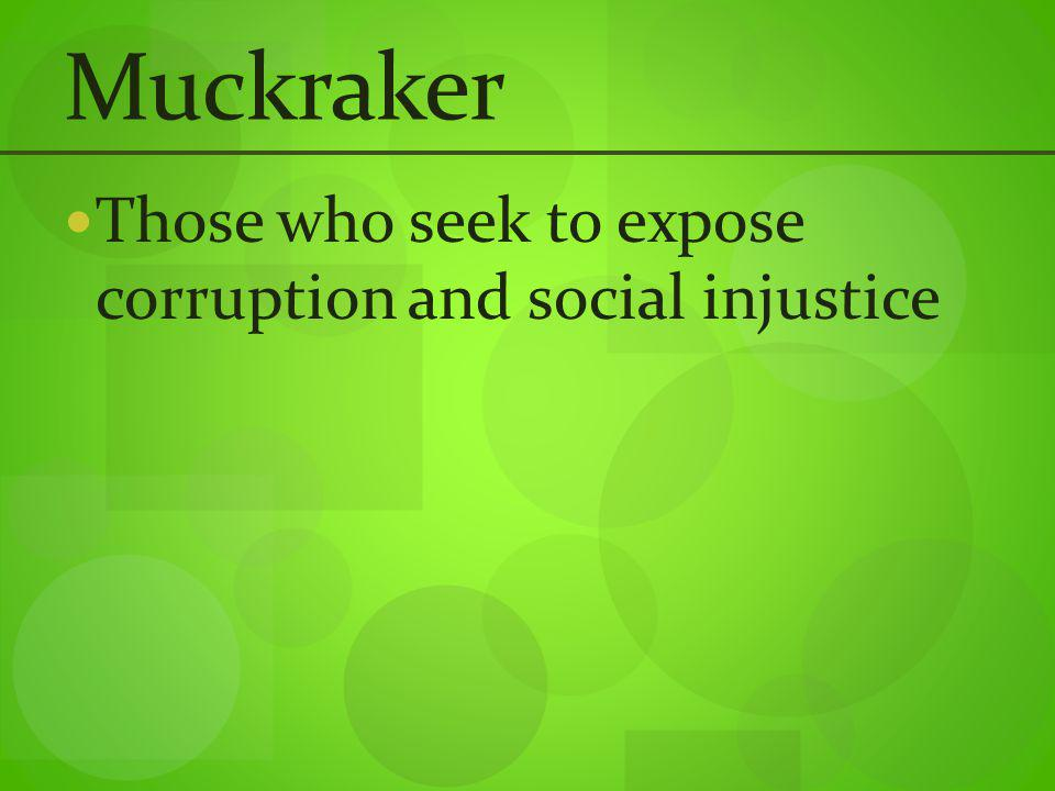 Muckraker Those who seek to expose corruption and social injustice