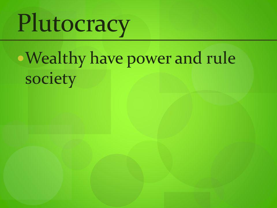Plutocracy Wealthy have power and rule society