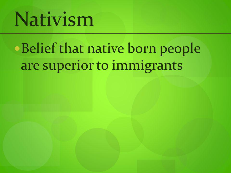 Nativism Belief that native born people are superior to immigrants