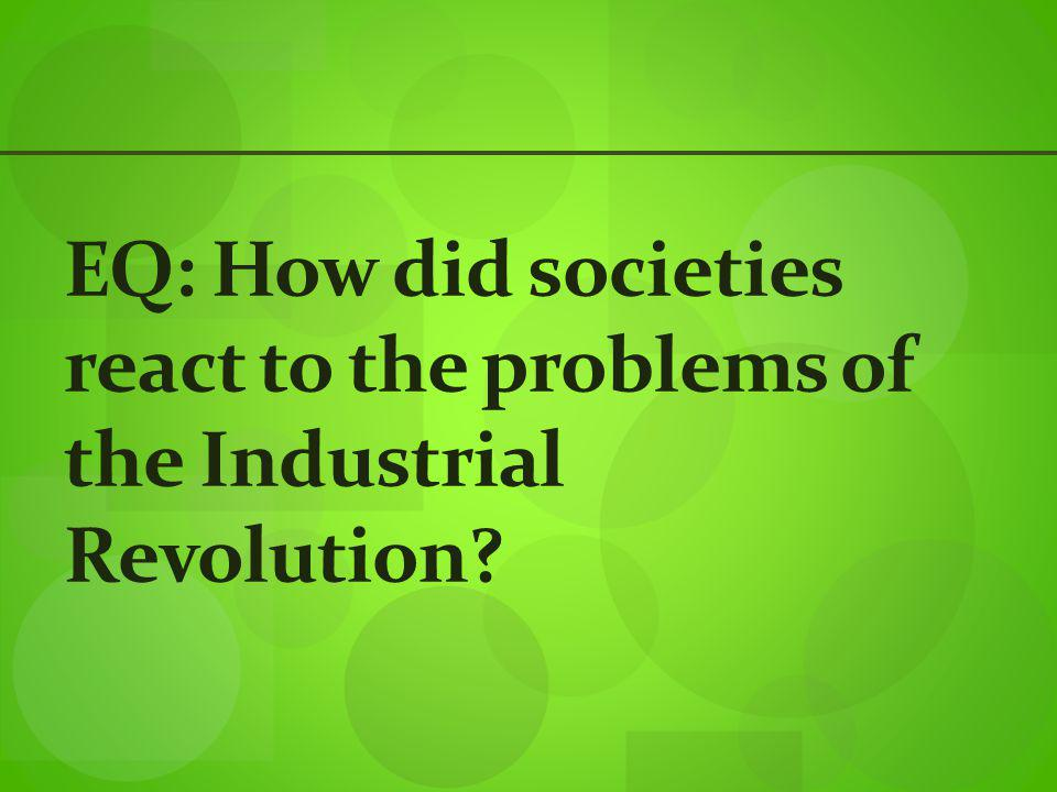 EQ: How did societies react to the problems of the Industrial Revolution