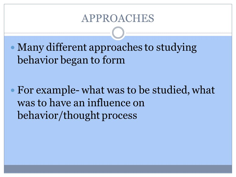 APPROACHES Many different approaches to studying behavior began to form For example- what was to be studied, what was to have an influence on behavior/thought process
