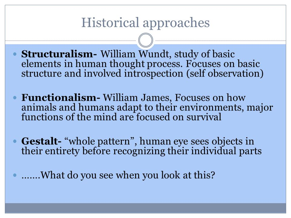 Historical approaches Structuralism- William Wundt, study of basic elements in human thought process.