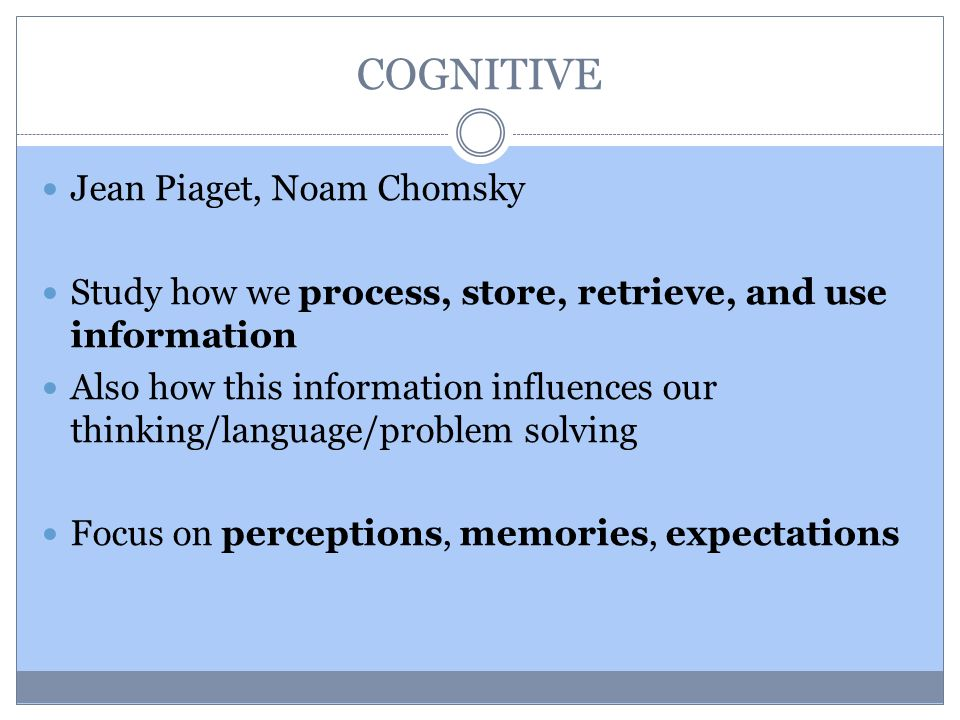 COGNITIVE Jean Piaget, Noam Chomsky Study how we process, store, retrieve, and use information Also how this information influences our thinking/language/problem solving Focus on perceptions, memories, expectations