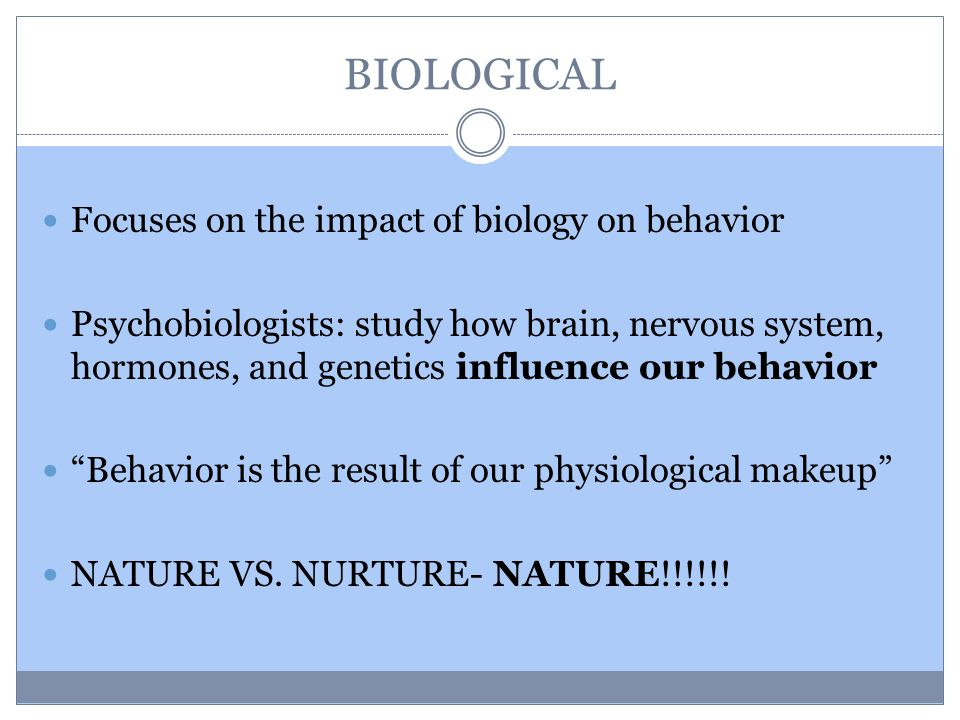 BIOLOGICAL Focuses on the impact of biology on behavior Psychobiologists: study how brain, nervous system, hormones, and genetics influence our behavior Behavior is the result of our physiological makeup NATURE VS.