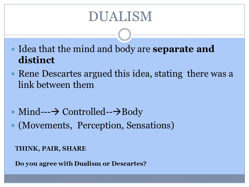 DUALISM Idea that the mind and body are separate and distinct Rene Descartes argued this idea, stating there was a link between them Mind---  Controlled--  Body (Movements, Perception, Sensations) THINK, PAIR, SHARE Do you agree with Dualism or Descartes