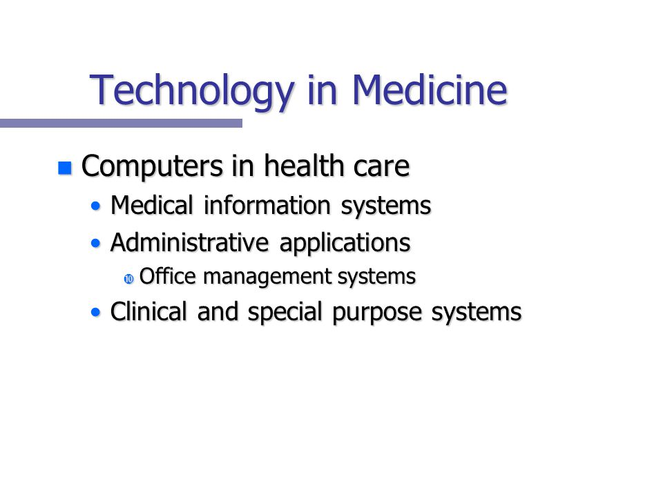Technology in Medicine n Computers in health care Medical information systemsMedical information systems Administrative applicationsAdministrative applications Office management systems Office management systems Clinical and special purpose systemsClinical and special purpose systems