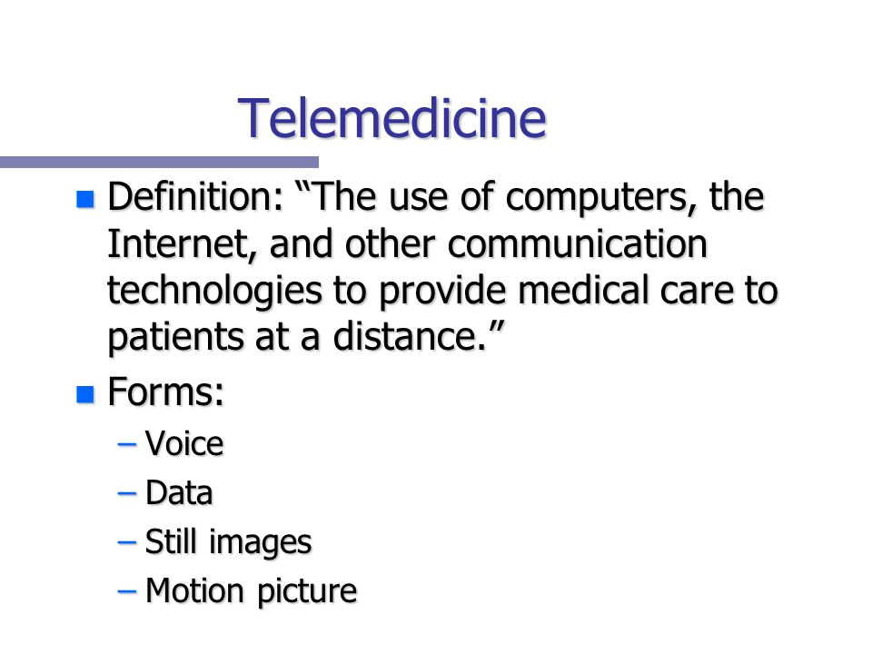 Telemedicine n Definition: The use of computers, the Internet, and other communication technologies to provide medical care to patients at a distance. n Forms: –Voice –Data –Still images –Motion picture
