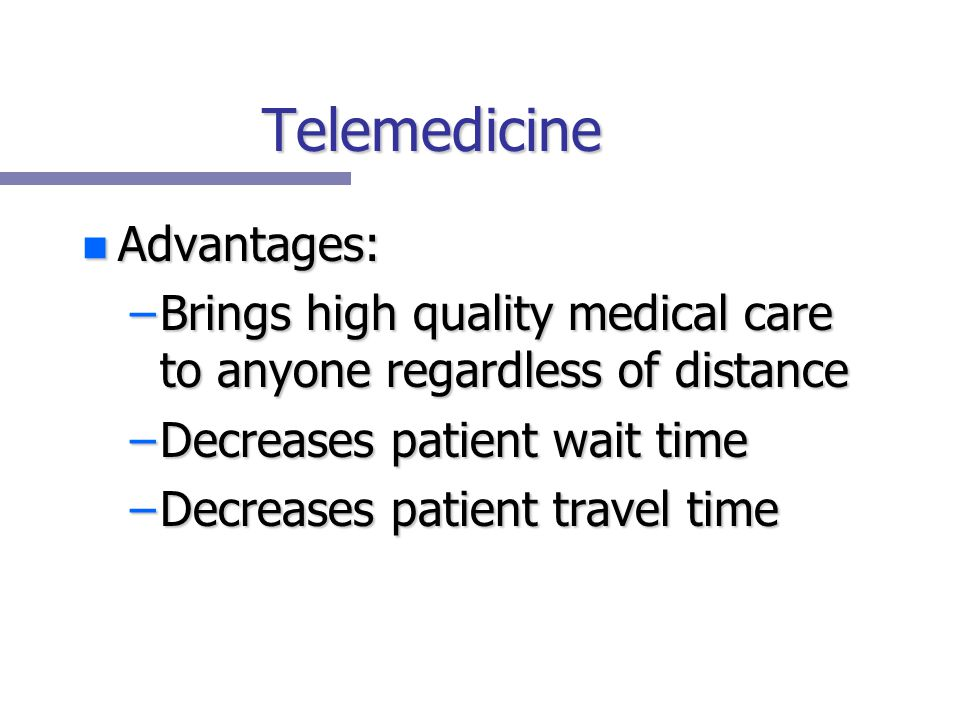 Telemedicine n Advantages: –Brings high quality medical care to anyone regardless of distance –Decreases patient wait time –Decreases patient travel time