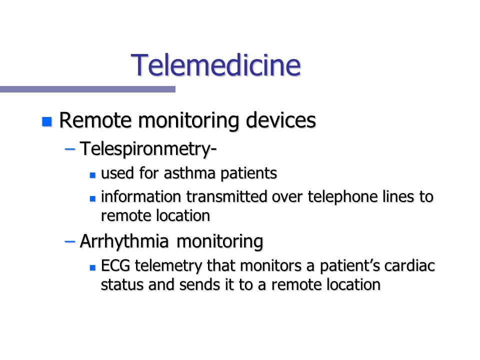Telemedicine n Remote monitoring devices –Telespironmetry- n used for asthma patients n information transmitted over telephone lines to remote location –Arrhythmia monitoring n ECG telemetry that monitors a patient's cardiac status and sends it to a remote location